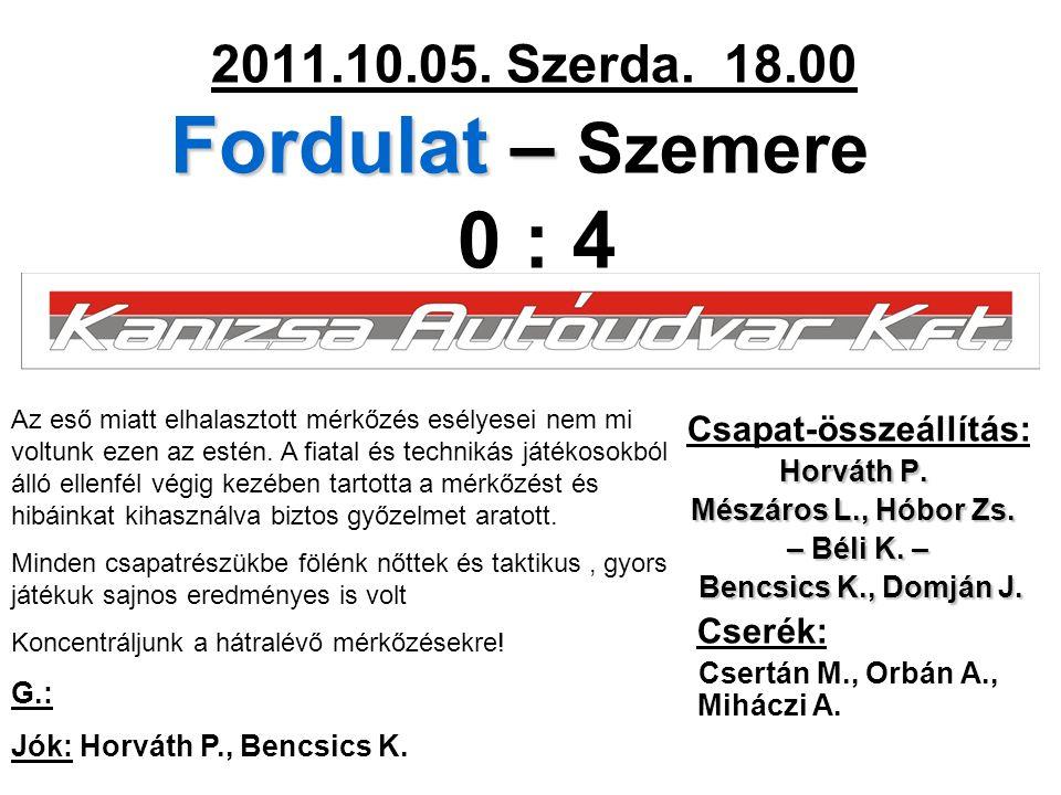 Fordulat – 2011.10.05. Szerda. 18.00 Fordulat – Szemere 0 : 4 Csapat-összeállítás: Horváth P. Mészáros L., Hóbor Zs. – Béli K. – – Béli K. – Bencsics
