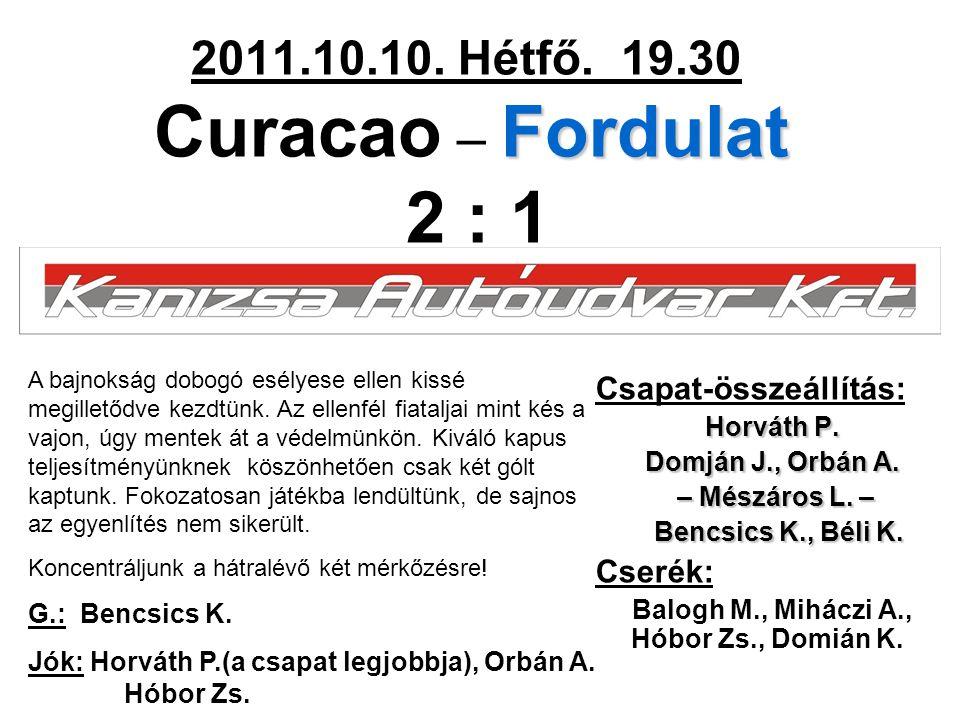 Fordulat 2011.10.10. Hétfő. 19.30 Curacao – Fordulat 2 : 1 Csapat-összeállítás: Horváth P. Domján J., Orbán A. – Mészáros L. – – Mészáros L. – Bencsic