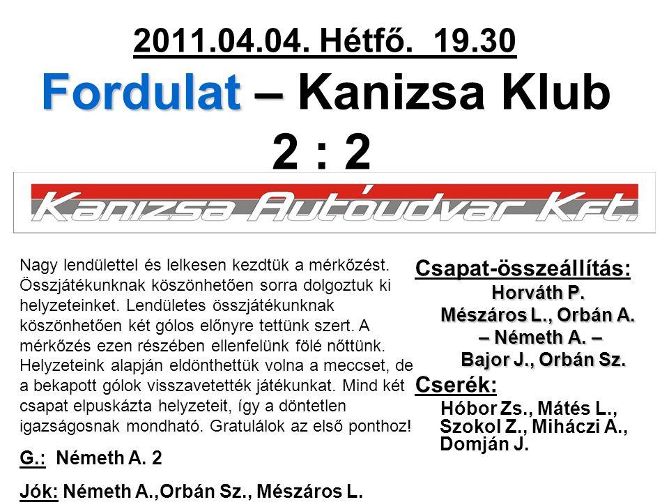 Fordulat – 2011.04.04. Hétfő. 19.30 Fordulat – Kanizsa Klub 2 : 2 Csapat-összeállítás: Horváth P. Mészáros L., Orbán A. – Németh A. – – Németh A. – Ba