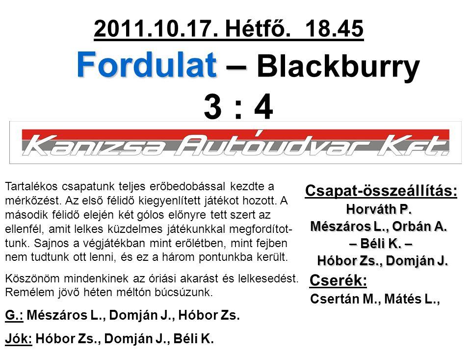 Fordulat – 2011.10.17. Hétfő. 18.45 Fordulat – Blackburry 3 : 4 Csapat-összeállítás: Horváth P. Mészáros L., Orbán A. – Béli K. – – Béli K. – Hóbor Zs