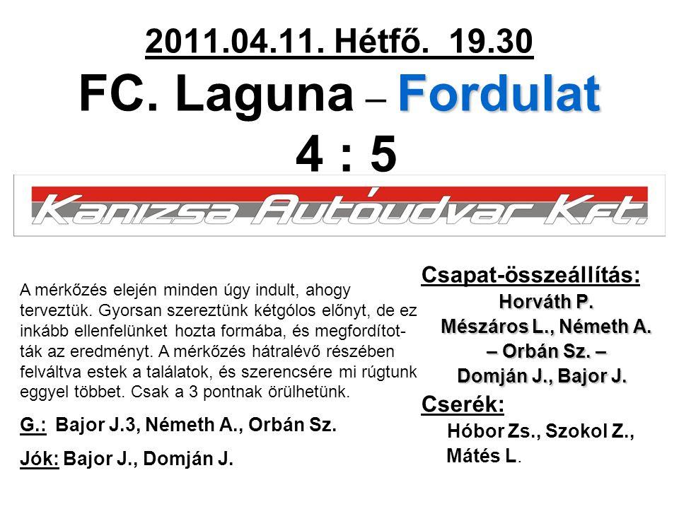 Fordulat 2011.04.11. Hétfő. 19.30 FC. Laguna – Fordulat 4 : 5 Csapat-összeállítás: Horváth P. Mészáros L., Németh A. – Orbán Sz. – Domján J., Bajor J.