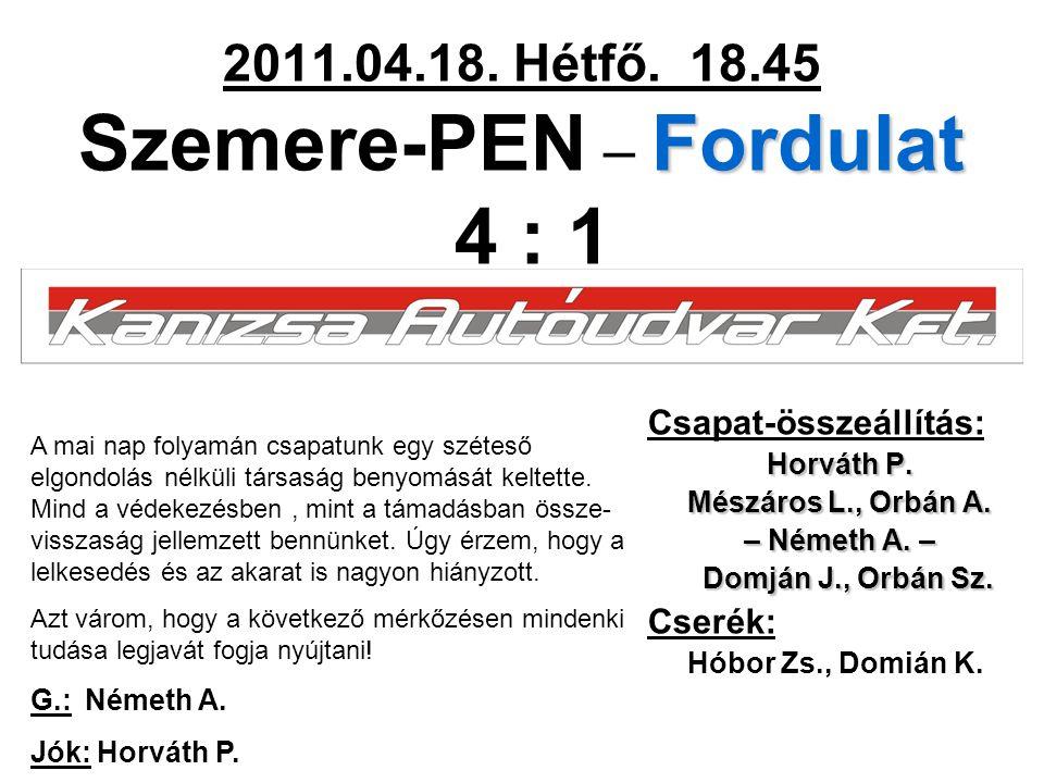 Fordulat 2011.04.18. Hétfő. 18.45 Szemere-PEN – Fordulat 4 : 1 Csapat-összeállítás: Horváth P. Mészáros L., Orbán A. – Németh A. – Domján J., Orbán Sz