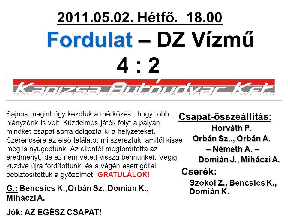 Fordulat – 2011.05.02. Hétfő. 18.00 Fordulat – DZ Vízmű 4 : 2 Csapat-összeállítás: Horváth P. Orbán Sz.., Orbán A. – Németh A. – – Németh A. – Domián