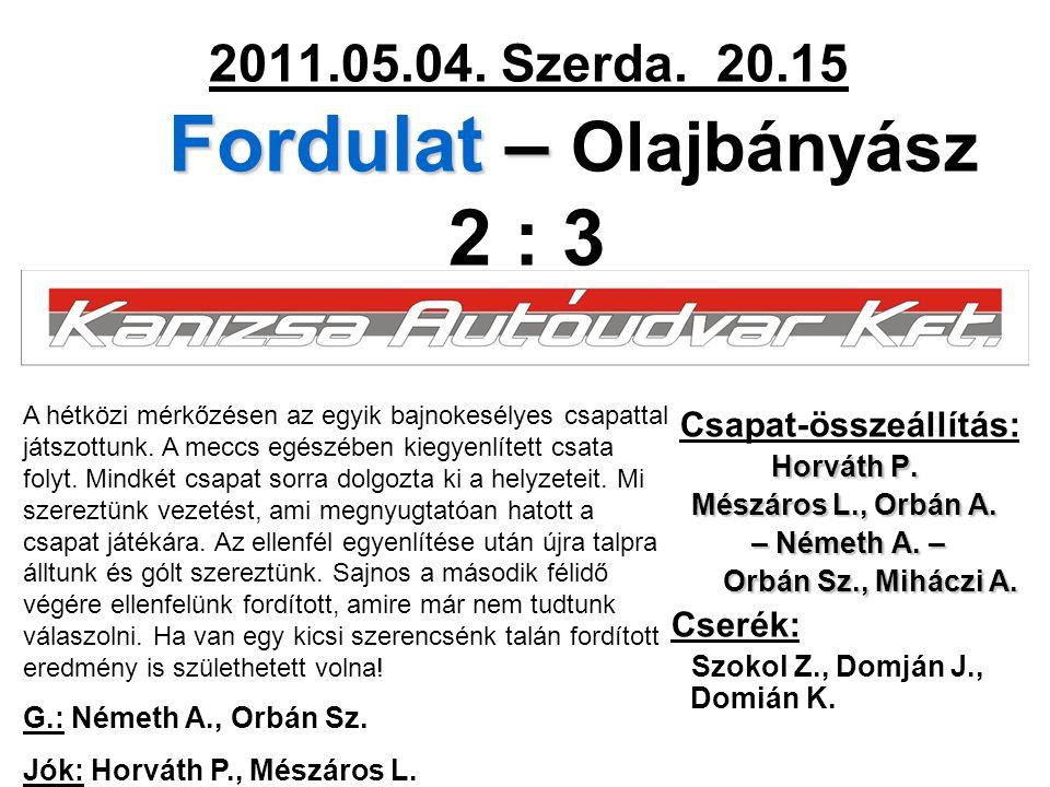 Fordulat – 2011.05.04. Szerda. 20.15 Fordulat – Olajbányász 2 : 3 Csapat-összeállítás: Horváth P. Mészáros L., Orbán A. – Németh A. – – Németh A. – Or