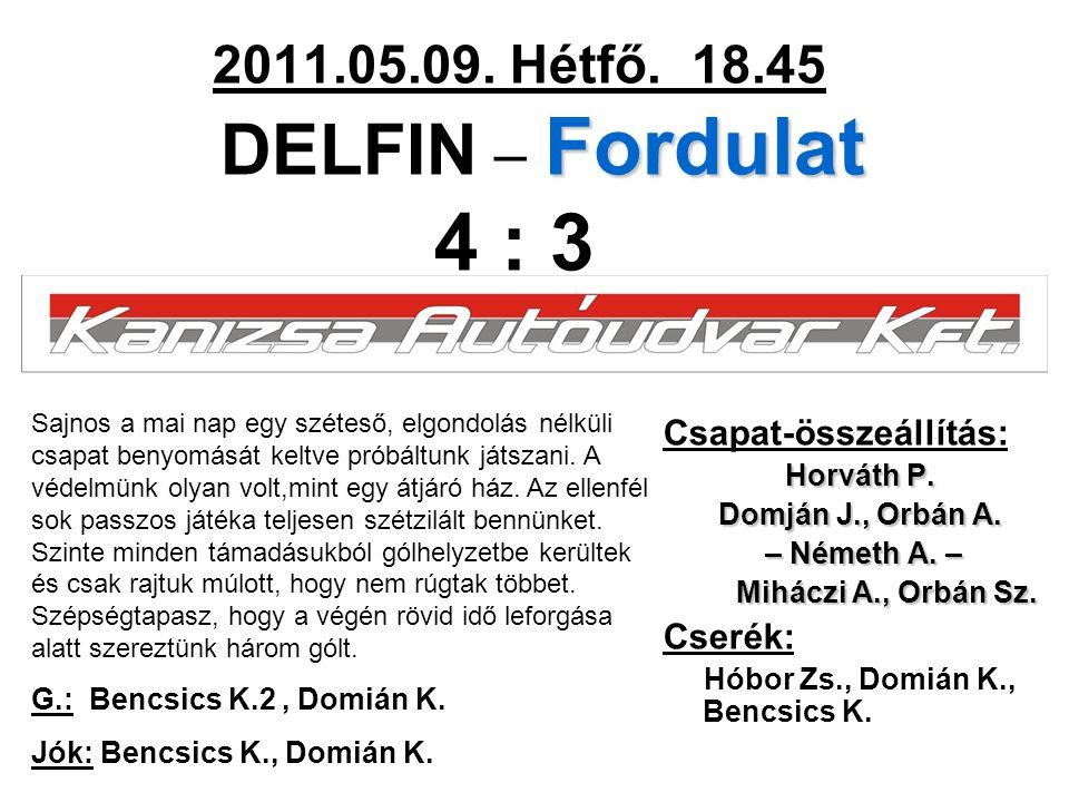 Fordulat 2011.05.09. Hétfő. 18.45 DELFIN – Fordulat 4 : 3 Csapat-összeállítás: Horváth P. Domján J., Orbán A. – Németh A. – – Németh A. – Miháczi A.,