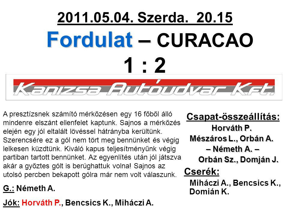 Fordulat – 2011.05.04. Szerda. 20.15 Fordulat – CURACAO 1 : 2 Csapat-összeállítás: Horváth P. Mészáros L., Orbán A. – Németh A. – – Németh A. – Orbán