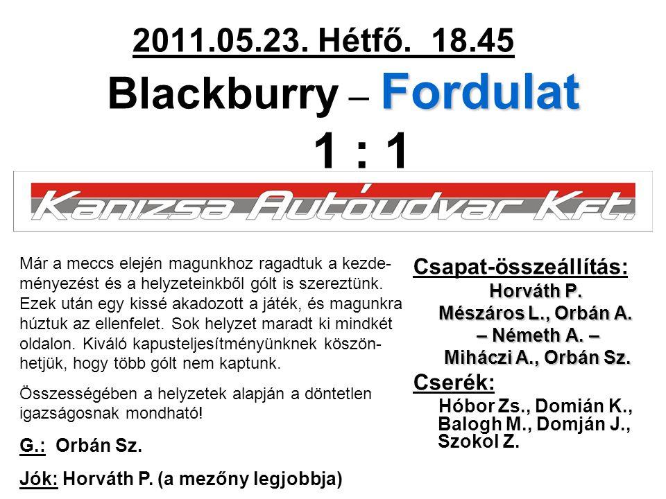 Fordulat 2011.05.23. Hétfő. 18.45 Blackburry – Fordulat 1 : 1 Csapat-összeállítás: Horváth P. Mészáros L., Orbán A. – Németh A. – – Németh A. – Mihácz