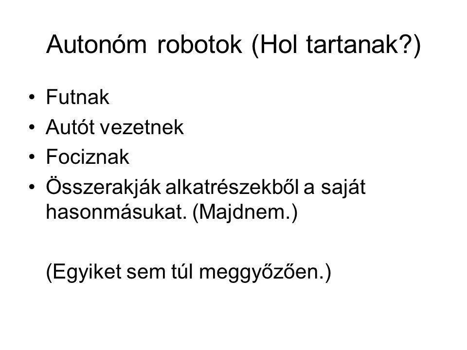 Autonóm robotok (Hol tartanak ) Futnak Autót vezetnek Fociznak Összerakják alkatrészekből a saját hasonmásukat.