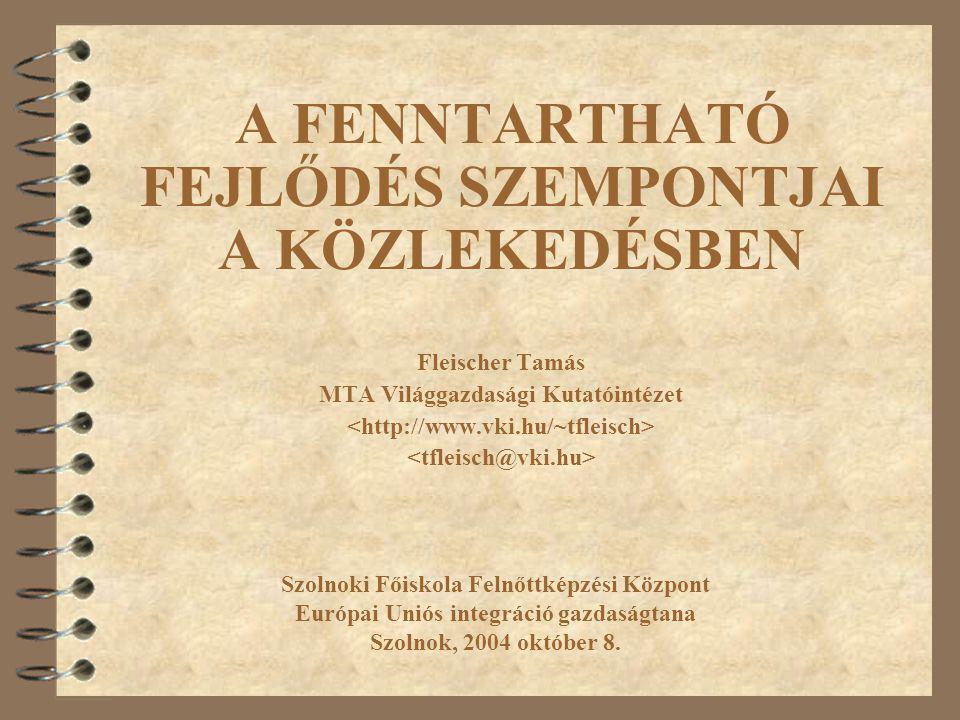 A FENNTARTHATÓ FEJLŐDÉS SZEMPONTJAI A KÖZLEKEDÉSBEN Fleischer Tamás MTA Világgazdasági Kutatóintézet Szolnoki Főiskola Felnőttképzési Központ Európai