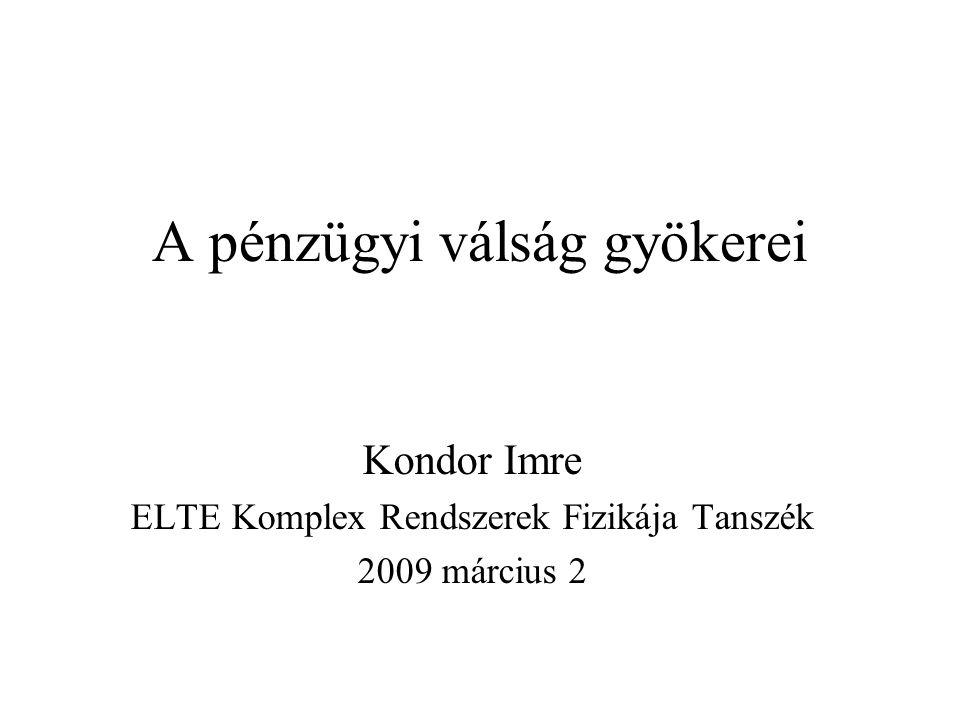 A pénzügyi válság gyökerei Kondor Imre ELTE Komplex Rendszerek Fizikája Tanszék 2009 március 2