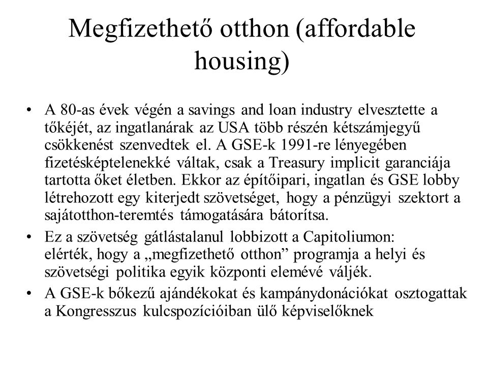 Megfizethető otthon (affordable housing) A 80-as évek végén a savings and loan industry elvesztette a tőkéjét, az ingatlanárak az USA több részén kétszámjegyű csökkenést szenvedtek el.