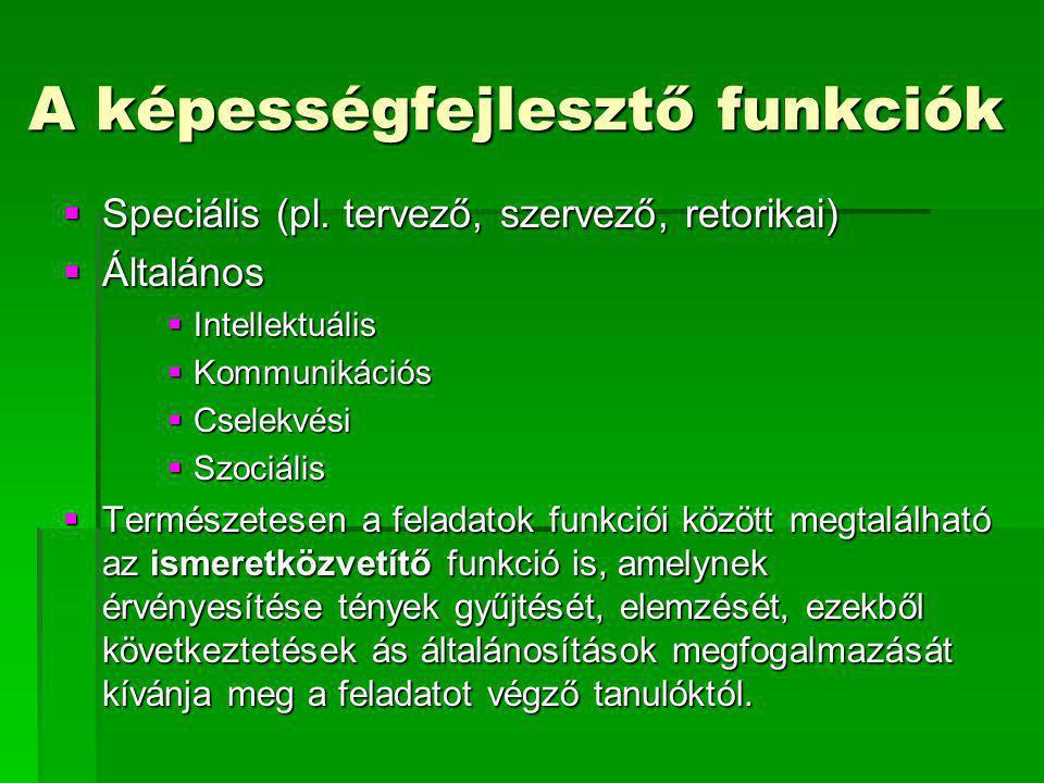 A képességfejlesztő funkciók  Speciális (pl. tervező, szervező, retorikai)  Általános  Intellektuális  Kommunikációs  Cselekvési  Szociális  Te