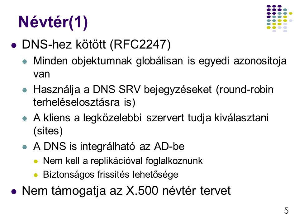 5 Névtér(1) DNS-hez kötött (RFC2247) Minden objektumnak globálisan is egyedi azonositoja van Használja a DNS SRV bejegyzéseket (round-robin terheléselosztásra is) A kliens a legközelebbi szervert tudja kiválasztani (sites) A DNS is integrálható az AD-be Nem kell a replikációval foglalkoznunk Biztonságos frissités lehetősége Nem támogatja az X.500 névtér tervet