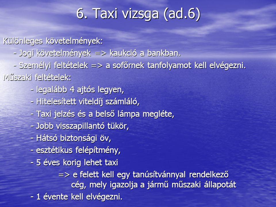 6. Taxi vizsga (ad.6) Különleges követelmények: - Jogi követelmények => kaukció a bankban. - Személyi feltételek => a sofőrnek tanfolyamot kell elvége