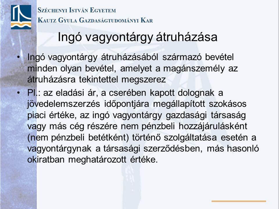 Ingó vagyontárgy átruházása Ingó vagyontárgy átruházásából származó bevétel minden olyan bevétel, amelyet a magánszemély az átruházásra tekintettel megszerez Pl.: az eladási ár, a cserében kapott dolognak a jövedelemszerzés időpontjára megállapított szokásos piaci értéke, az ingó vagyontárgy gazdasági társaság vagy más cég részére nem pénzbeli hozzájárulásként (nem pénzbeli betétként) történő szolgáltatása esetén a vagyontárgynak a társasági szerződésben, más hasonló okiratban meghatározott értéke.