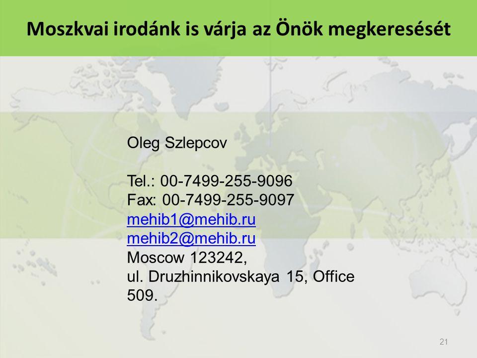 21 Moszkvai irodánk is várja az Önök megkeresését Oleg Szlepcov Tel.: 00-7499-255-9096 Fax: 00-7499-255-9097 mehib1@mehib.ru mehib2@mehib.ru Moscow 123242, ul.