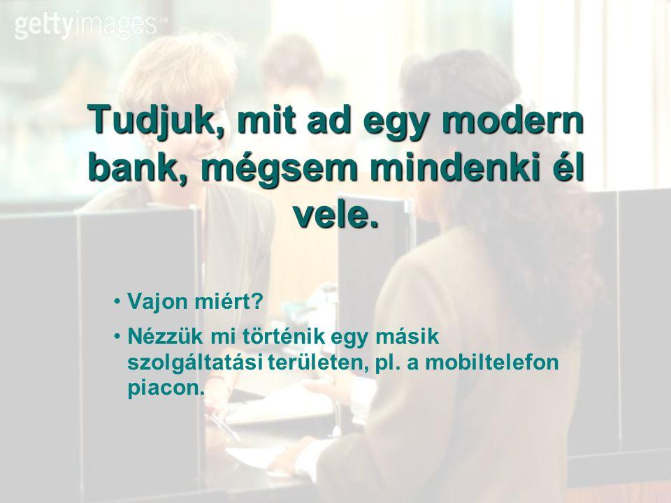 Tudjuk, mit ad egy modern bank, mégsem mindenki él vele. Vajon miért? Nézzük mi történik egy másik szolgáltatási területen, pl. a mobiltelefon piacon.