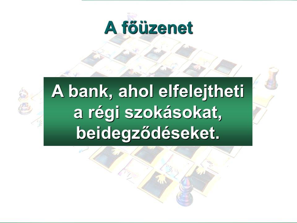 48 A bank, ahol elfelejtheti a régi szokásokat, beidegződéseket. A főüzenet