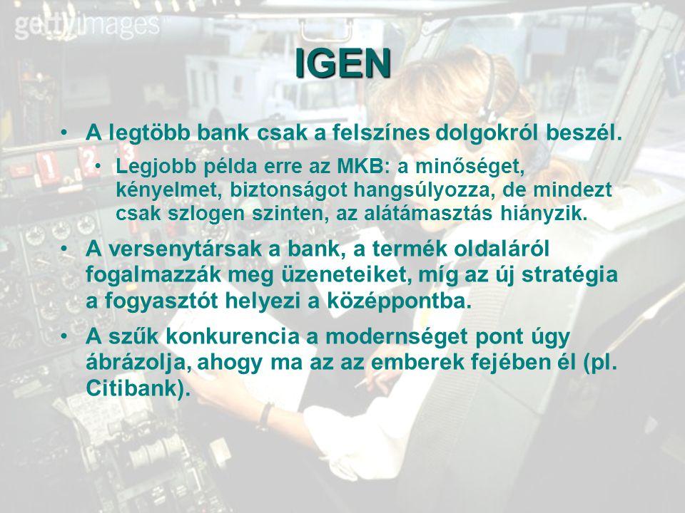 62 IGEN A legtöbb bank csak a felszínes dolgokról beszél. Legjobb példa erre az MKB: a minőséget, kényelmet, biztonságot hangsúlyozza, de mindezt csak