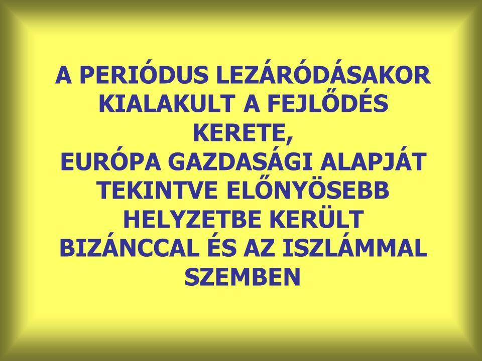 A PERIÓDUS LEZÁRÓDÁSAKOR KIALAKULT A FEJLŐDÉS KERETE, EURÓPA GAZDASÁGI ALAPJÁT TEKINTVE ELŐNYÖSEBB HELYZETBE KERÜLT BIZÁNCCAL ÉS AZ ISZLÁMMAL SZEMBEN