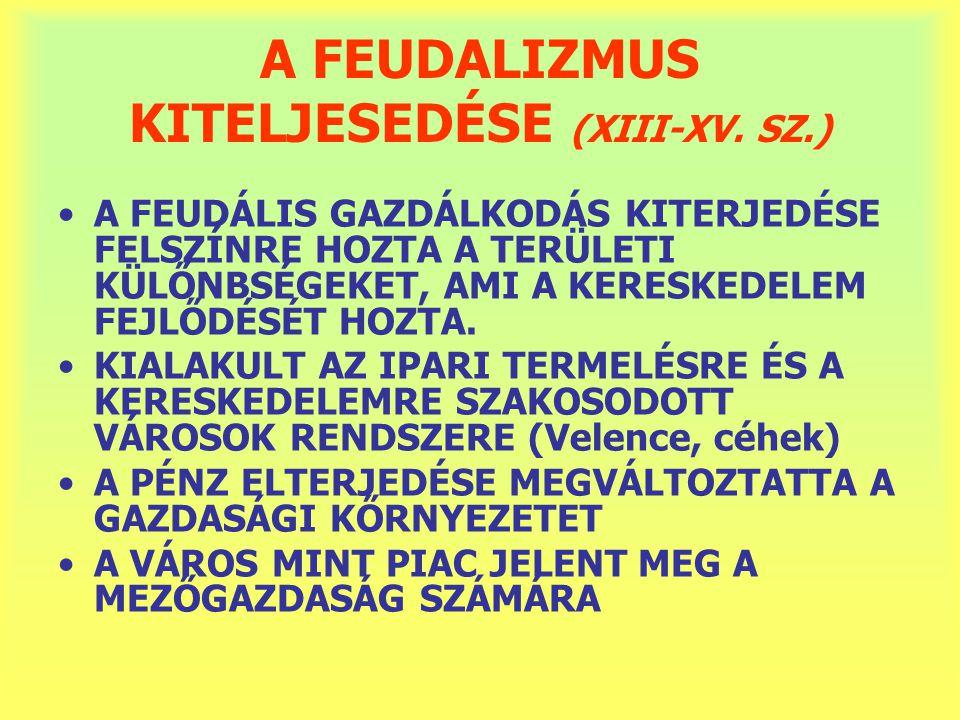 A FEUDALIZMUS KITELJESEDÉSE (XIII-XV. SZ.) A FEUDÁLIS GAZDÁLKODÁS KITERJEDÉSE FELSZÍNRE HOZTA A TERÜLETI KÜLŐNBSÉGEKET, AMI A KERESKEDELEM FEJLŐDÉSÉT