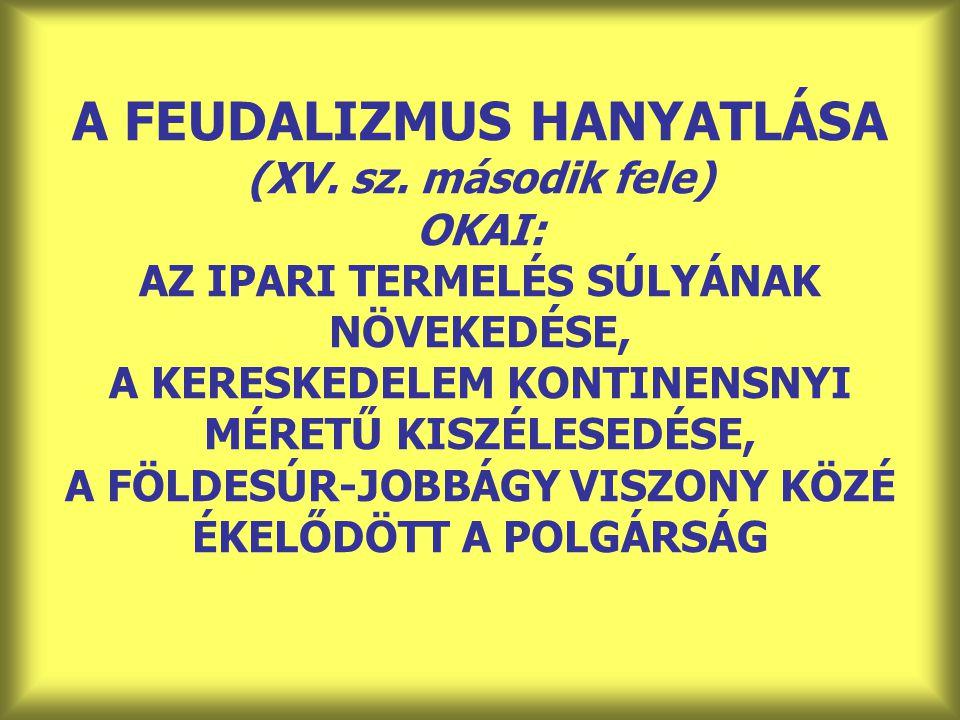 A FEUDALIZMUS HANYATLÁSA (XV. sz. második fele) OKAI: AZ IPARI TERMELÉS SÚLYÁNAK NÖVEKEDÉSE, A KERESKEDELEM KONTINENSNYI MÉRETŰ KISZÉLESEDÉSE, A FÖLDE