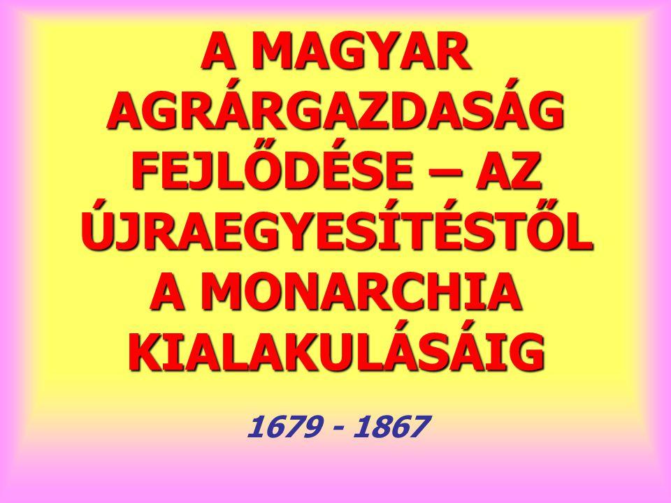 A MAGYAR AGRÁRGAZDASÁG FEJLŐDÉSE – AZ ÚJRAEGYESÍTÉSTŐL A MONARCHIA KIALAKULÁSÁIG 1679 - 1867
