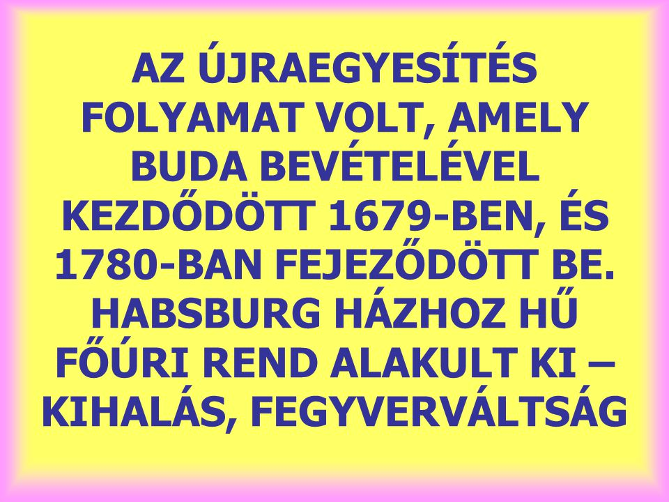 AZ ÚJRAEGYESÍTÉS FOLYAMAT VOLT, AMELY BUDA BEVÉTELÉVEL KEZDŐDÖTT 1679-BEN, ÉS 1780-BAN FEJEZŐDÖTT BE. HABSBURG HÁZHOZ HŰ FŐÚRI REND ALAKULT KI – KIHAL