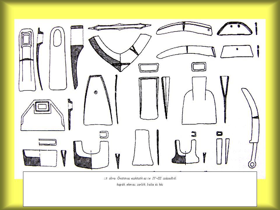 19. á bra : Ö ntöttvas eszközök az i. e. IV - III. sz á zadból : kap á k, ekevas, sarlók, balta és kés