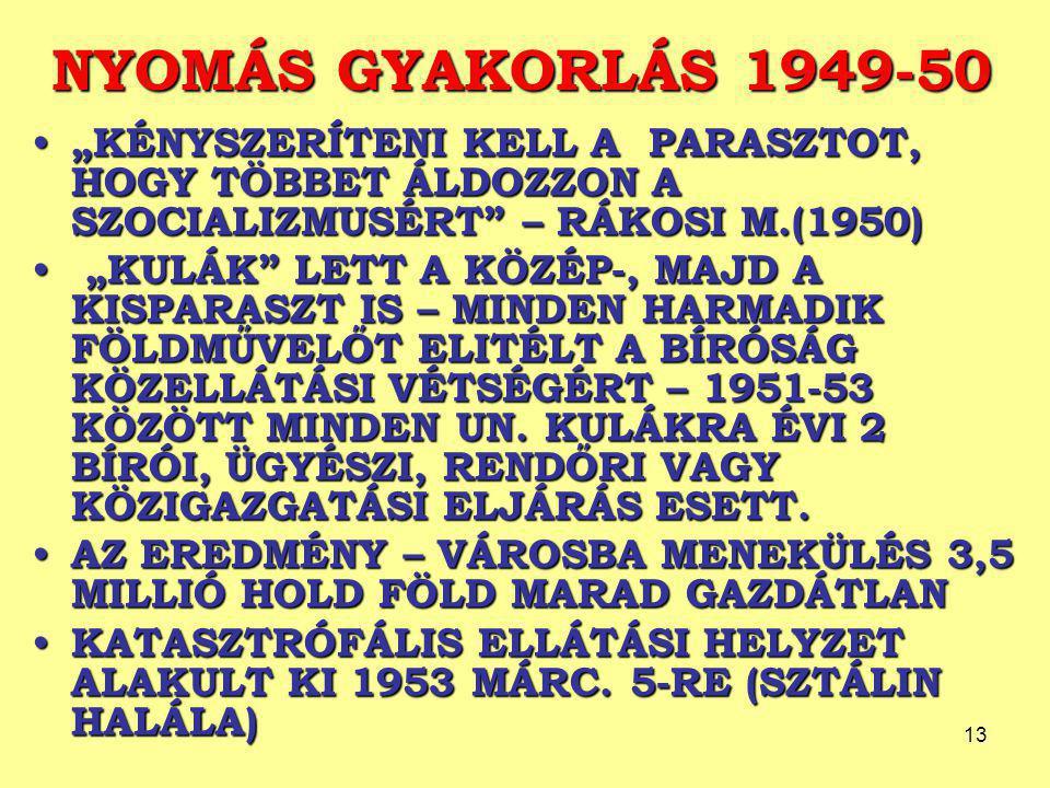 """13 NYOMÁS GYAKORLÁS 1949-50 """"KÉNYSZERÍTENI KELL A PARASZTOT, HOGY TÖBBET ÁLDOZZON A SZOCIALIZMUSÉRT"""" – RÁKOSI M.(1950) """"KÉNYSZERÍTENI KELL A PARASZTOT"""