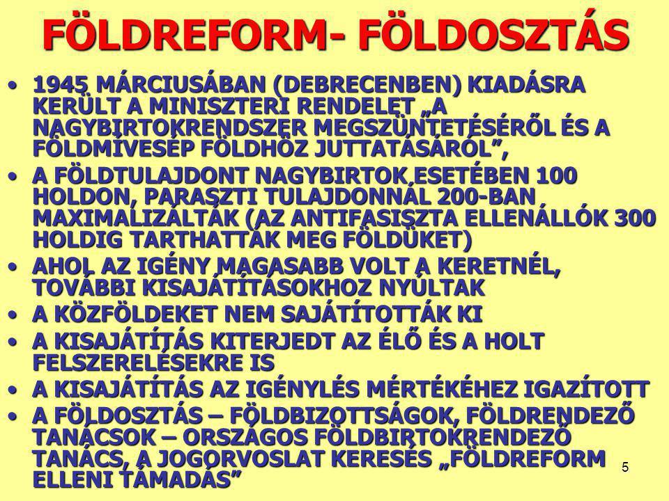 """5 FÖLDREFORM- FÖLDOSZTÁS 1945 MÁRCIUSÁBAN (DEBRECENBEN) KIADÁSRA KERÜLT A MINISZTERI RENDELET """"A NAGYBIRTOKRENDSZER MEGSZÜNTETÉSÉRŐL ÉS A FÖLDMÍVESÉP FÖLDHÖZ JUTTATÁSÁRÓL ,1945 MÁRCIUSÁBAN (DEBRECENBEN) KIADÁSRA KERÜLT A MINISZTERI RENDELET """"A NAGYBIRTOKRENDSZER MEGSZÜNTETÉSÉRŐL ÉS A FÖLDMÍVESÉP FÖLDHÖZ JUTTATÁSÁRÓL , A FÖLDTULAJDONT NAGYBIRTOK ESETÉBEN 100 HOLDON, PARASZTI TULAJDONNÁL 200-BAN MAXIMALIZÁLTÁK (AZ ANTIFASISZTA ELLENÁLLÓK 300 HOLDIG TARTHATTÁK MEG FÖLDÜKET)A FÖLDTULAJDONT NAGYBIRTOK ESETÉBEN 100 HOLDON, PARASZTI TULAJDONNÁL 200-BAN MAXIMALIZÁLTÁK (AZ ANTIFASISZTA ELLENÁLLÓK 300 HOLDIG TARTHATTÁK MEG FÖLDÜKET) AHOL AZ IGÉNY MAGASABB VOLT A KERETNÉL, TOVÁBBI KISAJÁTÍTÁSOKHOZ NYÚLTAKAHOL AZ IGÉNY MAGASABB VOLT A KERETNÉL, TOVÁBBI KISAJÁTÍTÁSOKHOZ NYÚLTAK A KÖZFÖLDEKET NEM SAJÁTÍTOTTÁK KIA KÖZFÖLDEKET NEM SAJÁTÍTOTTÁK KI A KISAJÁTÍTÁS KITERJEDT AZ ÉLŐ ÉS A HOLT FELSZERELÉSEKRE ISA KISAJÁTÍTÁS KITERJEDT AZ ÉLŐ ÉS A HOLT FELSZERELÉSEKRE IS A KISAJÁTÍTÁS AZ IGÉNYLÉS MÉRTÉKÉHEZ IGAZÍTOTTA KISAJÁTÍTÁS AZ IGÉNYLÉS MÉRTÉKÉHEZ IGAZÍTOTT A FÖLDOSZTÁS – FÖLDBIZOTTSÁGOK, FÖLDRENDEZŐ TANÁCSOK – ORSZÁGOS FÖLDBIRTOKRENDEZŐ TANÁCS, A JOGORVOSLAT KERESÉS """"FÖLDREFORM ELLENI TÁMADÁS A FÖLDOSZTÁS – FÖLDBIZOTTSÁGOK, FÖLDRENDEZŐ TANÁCSOK – ORSZÁGOS FÖLDBIRTOKRENDEZŐ TANÁCS, A JOGORVOSLAT KERESÉS """"FÖLDREFORM ELLENI TÁMADÁS"""