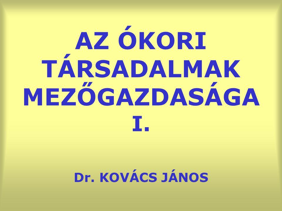 AZ ÓKORI TÁRSADALMAK MEZŐGAZDASÁGA I. Dr. KOVÁCS JÁNOS