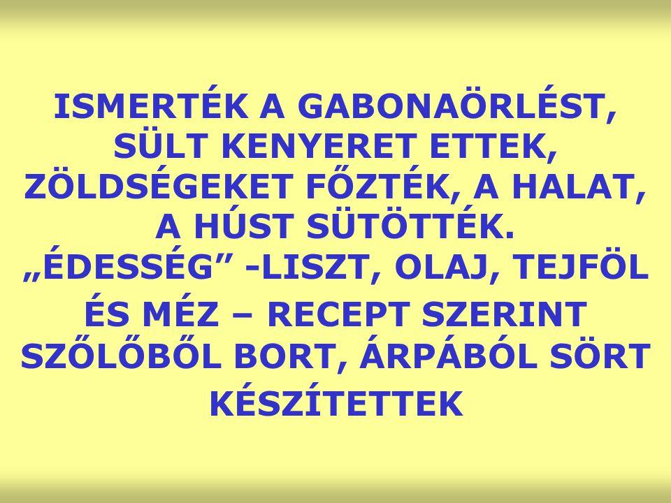 """ISMERTÉK A GABONAÖRLÉST, SÜLT KENYERET ETTEK, ZÖLDSÉGEKET FŐZTÉK, A HALAT, A HÚST SÜTÖTTÉK. """"ÉDESSÉG"""" -LISZT, OLAJ, TEJFÖL ÉS MÉZ – RECEPT SZERINT SZŐ"""