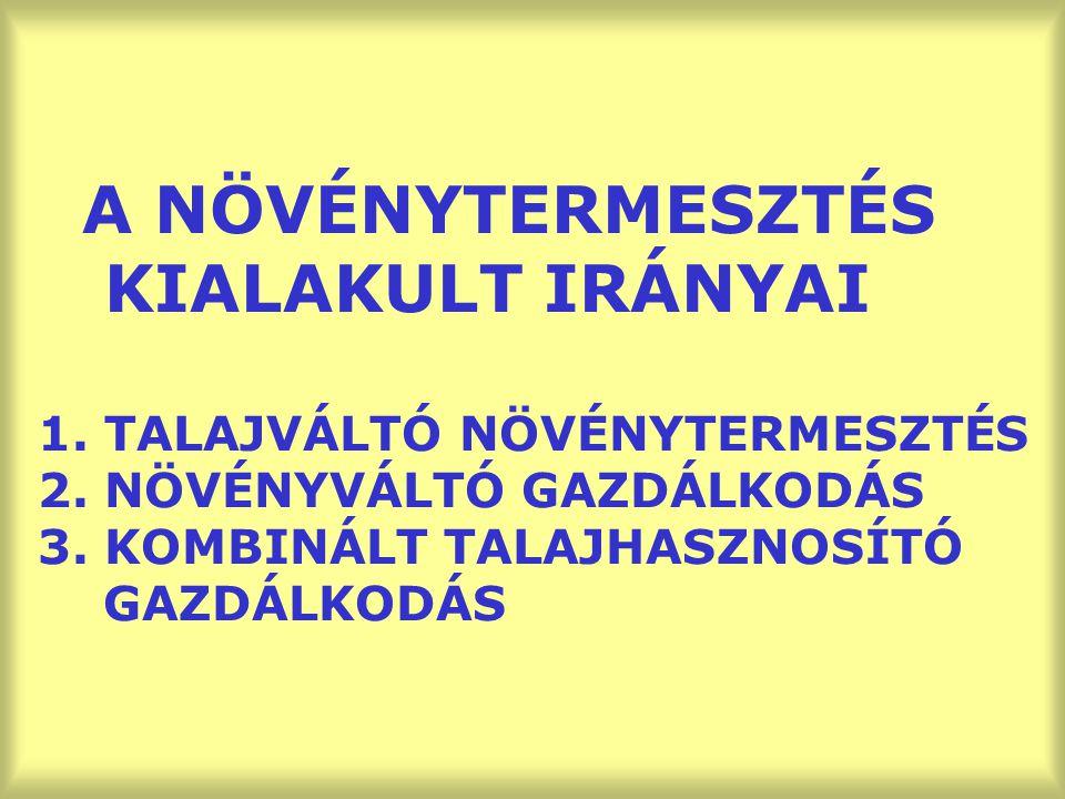 A NÖVÉNYTERMESZTÉS KIALAKULT IRÁNYAI 1. TALAJVÁLTÓ NÖVÉNYTERMESZTÉS 2. NÖVÉNYVÁLTÓ GAZDÁLKODÁS 3. KOMBINÁLT TALAJHASZNOSÍTÓ GAZDÁLKODÁS