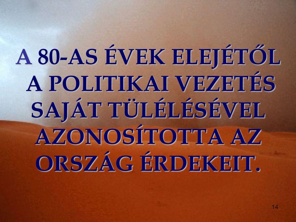 14 A 80-AS ÉVEK ELEJÉTŐL A POLITIKAI VEZETÉS SAJÁT TÜLÉLÉSÉVEL AZONOSÍTOTTA AZ ORSZÁG ÉRDEKEIT.
