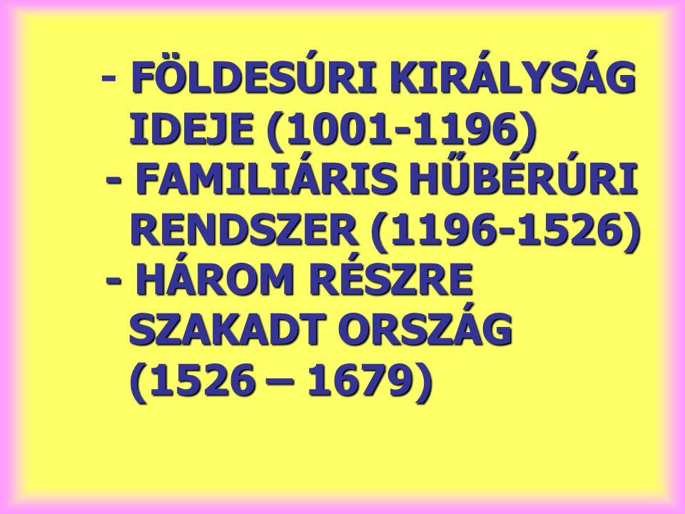 FÖLDESÚRI KIRÁLYSÁG IDEJE (1001-1196) - FAMILIÁRIS HŰBÉRÚRI RENDSZER (1196-1526) - HÁROM RÉSZRE SZAKADT ORSZÁG (1526 – 1679) - FÖLDESÚRI KIRÁLYSÁG IDE