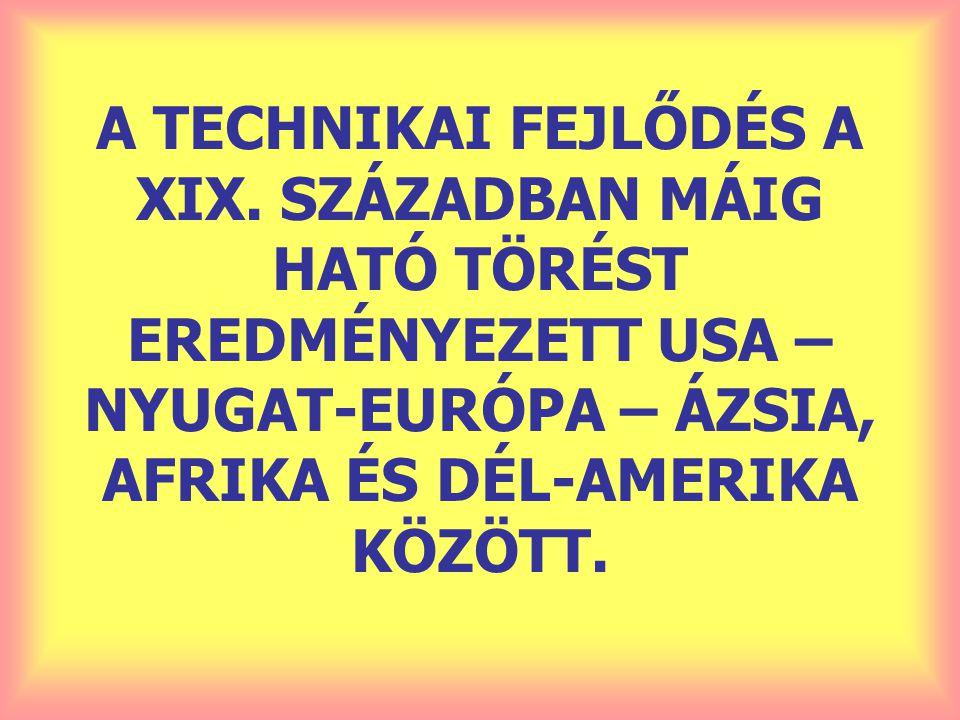 A TECHNIKAI FEJLŐDÉS A XIX. SZÁZADBAN MÁIG HATÓ TÖRÉST EREDMÉNYEZETT USA – NYUGAT-EURÓPA – ÁZSIA, AFRIKA ÉS DÉL-AMERIKA KÖZÖTT.