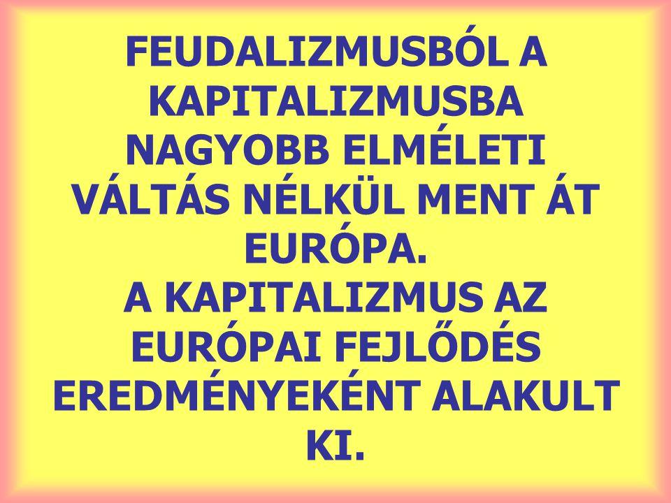 FEUDALIZMUSBÓL A KAPITALIZMUSBA NAGYOBB ELMÉLETI VÁLTÁS NÉLKÜL MENT ÁT EURÓPA. A KAPITALIZMUS AZ EURÓPAI FEJLŐDÉS EREDMÉNYEKÉNT ALAKULT KI.