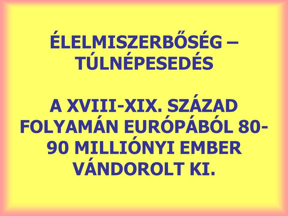 ÉLELMISZERBŐSÉG – TÚLNÉPESEDÉS A XVIII-XIX. SZÁZAD FOLYAMÁN EURÓPÁBÓL 80- 90 MILLIÓNYI EMBER VÁNDOROLT KI.
