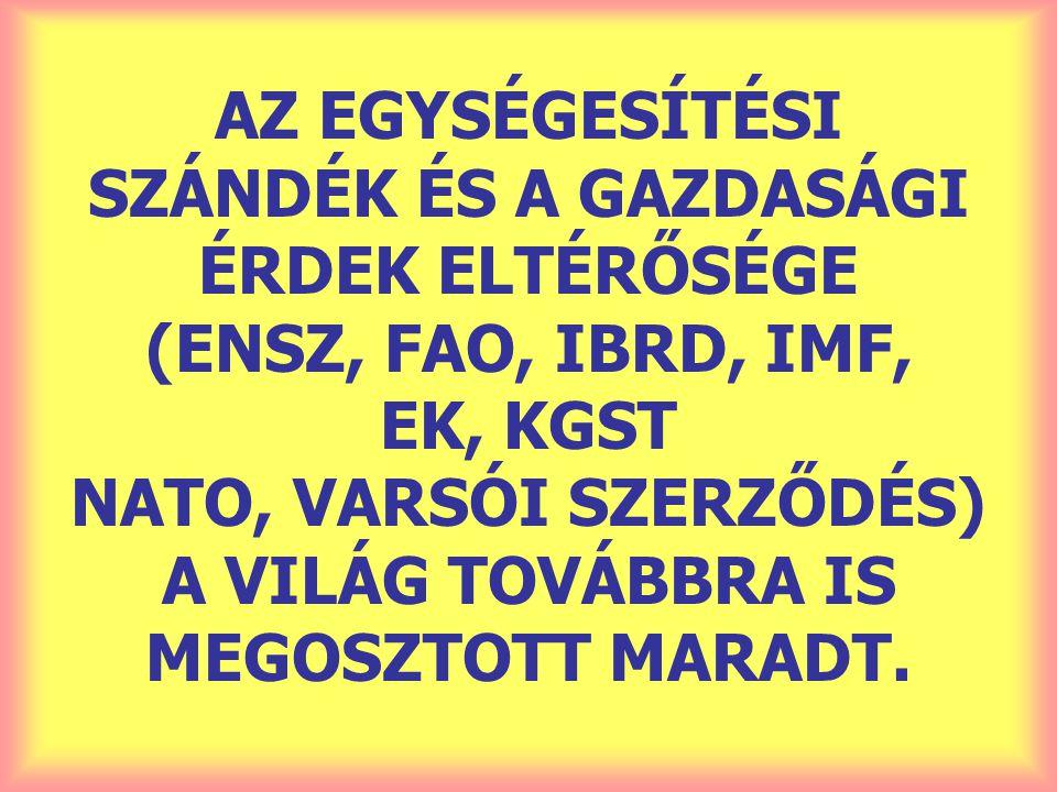 AZ EGYSÉGESÍTÉSI SZÁNDÉK ÉS A GAZDASÁGI ÉRDEK ELTÉRŐSÉGE (ENSZ, FAO, IBRD, IMF, EK, KGST NATO, VARSÓI SZERZŐDÉS) A VILÁG TOVÁBBRA IS MEGOSZTOTT MARADT