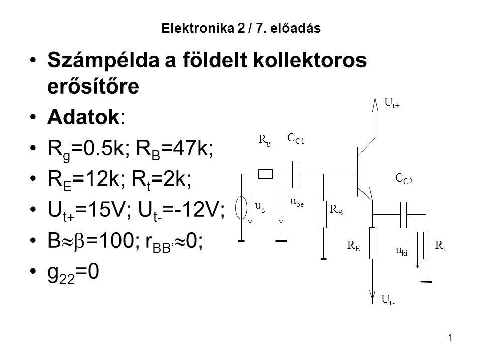 1 Elektronika 2 / 7. előadás Számpélda a földelt kollektoros erősítőre Adatok: R g =0.5k; R B =47k; R E =12k; R t =2k; U t+ =15V; U t- =-12V; B  =10
