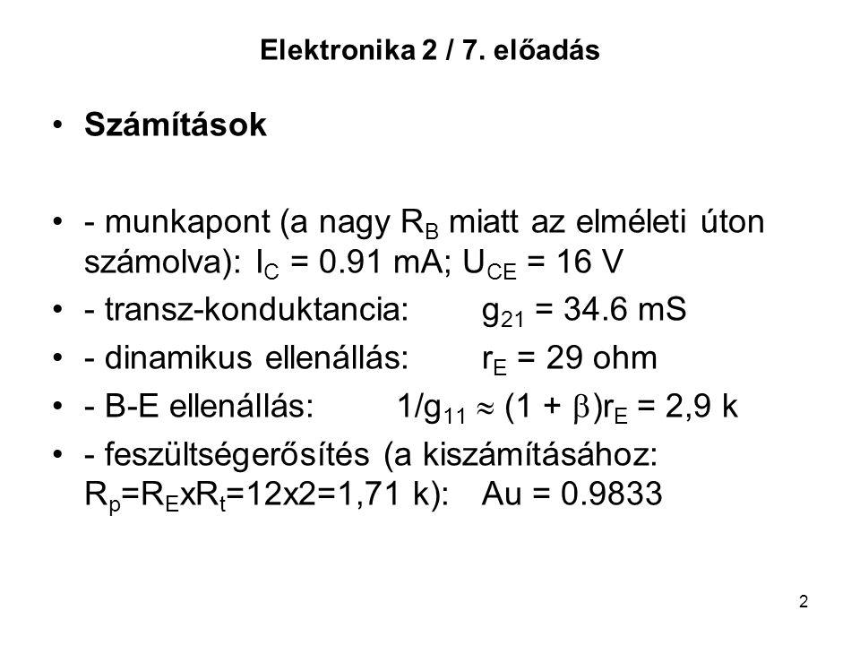 2 Elektronika 2 / 7. előadás Számítások - munkapont (a nagy R B miatt az elméleti úton számolva): I C = 0.91 mA; U CE = 16 V - transz-konduktancia:g 2