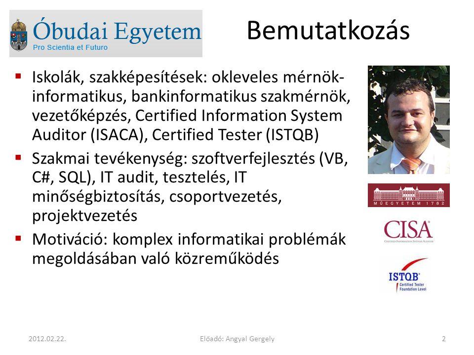 Bemutatkozás  Iskolák, szakképesítések: okleveles mérnök- informatikus, bankinformatikus szakmérnök, vezetőképzés, Certified Information System Auditor (ISACA), Certified Tester (ISTQB)  Szakmai tevékenység: szoftverfejlesztés (VB, C#, SQL), IT audit, tesztelés, IT minőségbiztosítás, csoportvezetés, projektvezetés  Motiváció: komplex informatikai problémák megoldásában való közreműködés Előadó: Angyal Gergely22012.02.22.