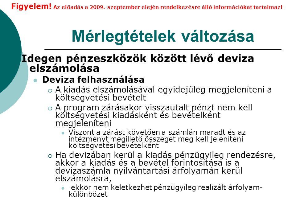Mérlegtételek változása Idegen pénzeszközök között lévő deviza elszámolása Deviza felhasználása  A kiadás elszámolásával egyidejűleg megjeleníteni a költségvetési bevételt  A program zárásakor visszautalt pénzt nem kell költségvetési kiadásként és bevételként megjeleníteni Viszont a zárást követően a számlán maradt és az intézményt megillető összeget meg kell jeleníteni költségvetési bevételként  Ha devizában kerül a kiadás pénzügyileg rendezésre, akkor a kiadás és a bevétel forintosítása is a devizaszámla nyilvántartási árfolyamán kerül elszámolásra, ekkor nem keletkezhet pénzügyileg realizált árfolyam- különbözet Figyelem.