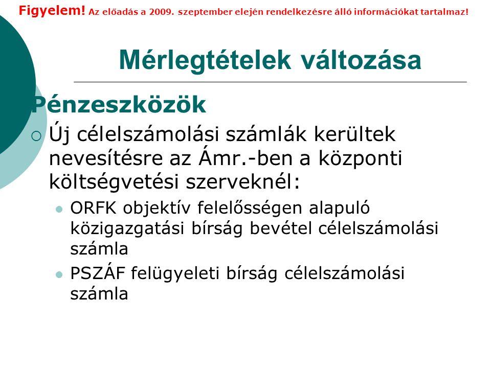Mérlegtételek változása Pénzeszközök  Új célelszámolási számlák kerültek nevesítésre az Ámr.-ben a központi költségvetési szerveknél: ORFK objektív felelősségen alapuló közigazgatási bírság bevétel célelszámolási számla PSZÁF felügyeleti bírság célelszámolási számla Figyelem.