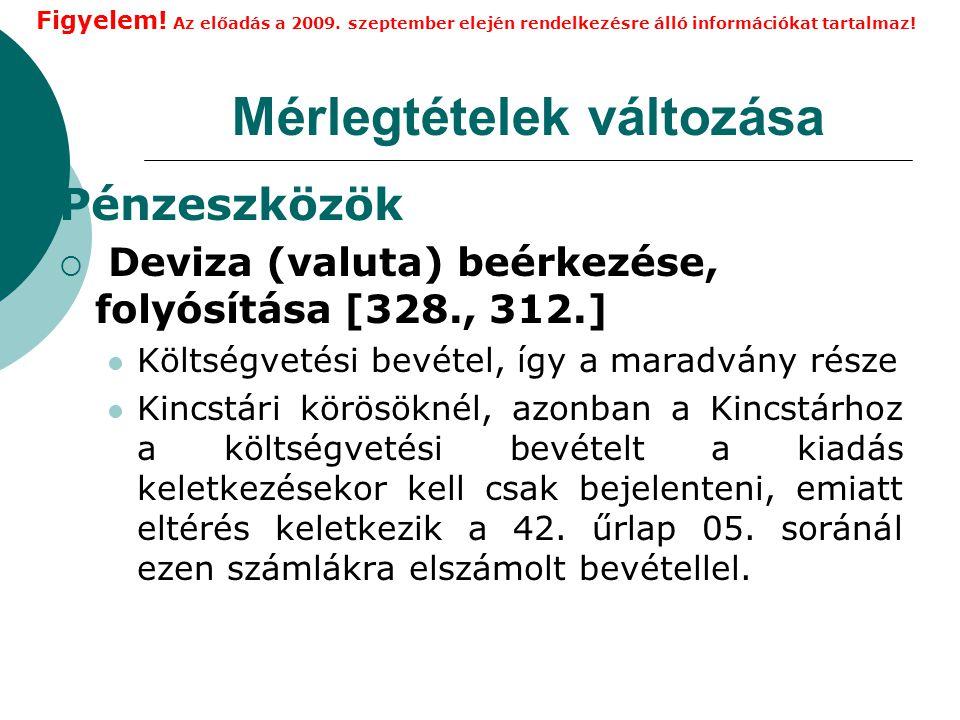Mérlegtételek változása Pénzeszközök  Deviza (valuta) beérkezése, folyósítása [328., 312.] Költségvetési bevétel, így a maradvány része Kincstári körösöknél, azonban a Kincstárhoz a költségvetési bevételt a kiadás keletkezésekor kell csak bejelenteni, emiatt eltérés keletkezik a 42.