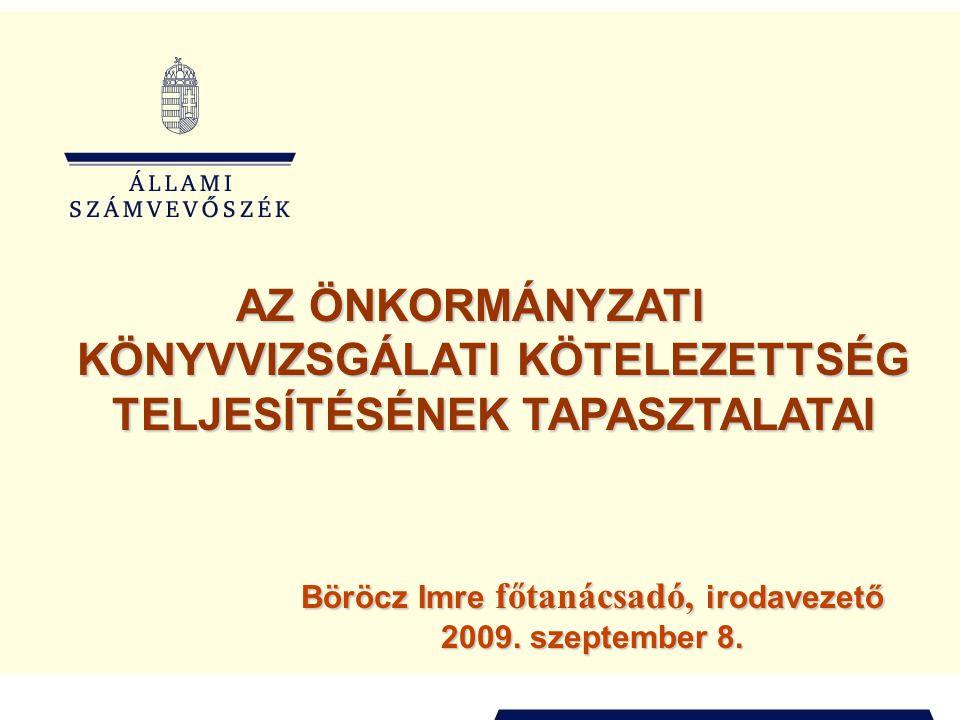 AZ ÖNKORMÁNYZATI KÖNYVVIZSGÁLATI KÖTELEZETTSÉG TELJESÍTÉSÉNEK TAPASZTALATAI Böröcz Imre főtanácsadó, irodavezető 2009. szeptember 8.