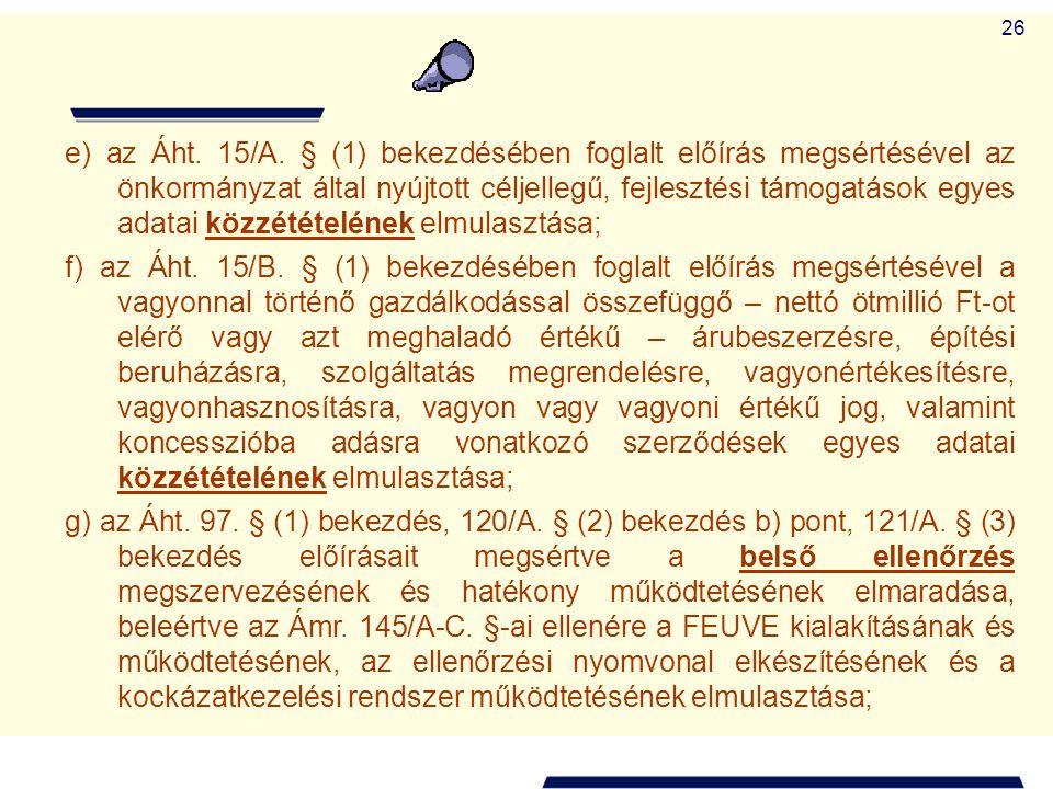 26 e) az Áht. 15/A. § (1) bekezdésében foglalt előírás megsértésével az önkormányzat által nyújtott céljellegű, fejlesztési támogatások egyes adatai k