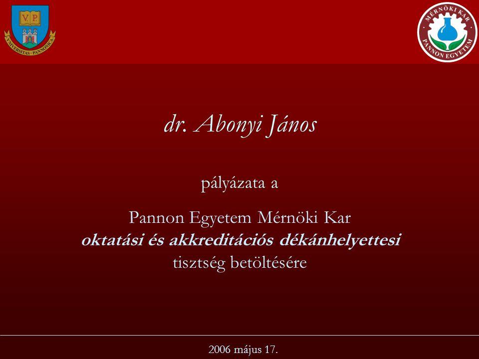 dr. Abonyi János pályázata a Pannon Egyetem Mérnöki Kar oktatási és akkreditációs dékánhelyettesi tisztség betöltésére 2006 május 17.