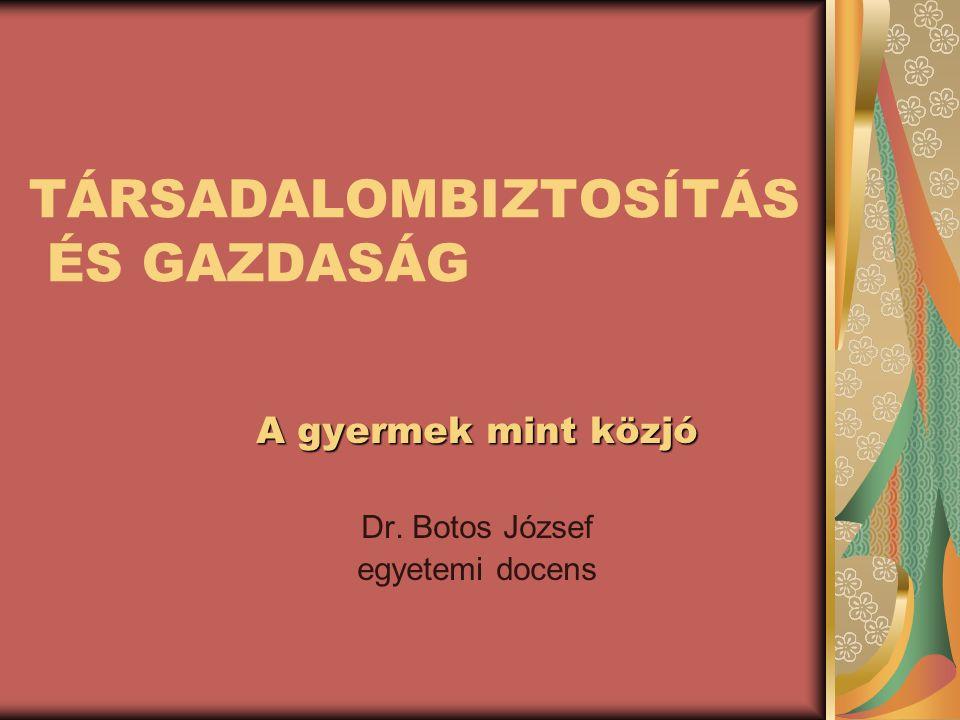 TÁRSADALOMBIZTOSÍTÁS ÉS GAZDASÁG A gyermek mint közjó Dr. Botos József egyetemi docens